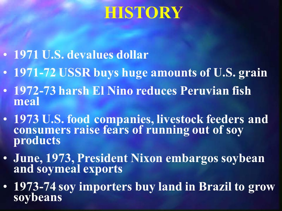 HISTORY 1971 U.S. devalues dollar 1971-72 USSR buys huge amounts of U.S. grain 1972-73 harsh El Nino reduces Peruvian fish meal 1973 U.S. food compani