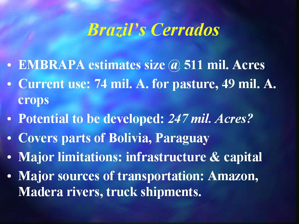 Brazil's Cerrados Land purchase prices: $100/Acre or less plus clearing costs Land purchase prices: $100/Acre or less plus clearing costs Quality varies, buyer beware Quality varies, buyer beware Web site for real estate: http://www.AgBrazil.com/brazil_s _agriculture_frontier.htm Web site for real estate: http://www.AgBrazil.com/brazil_s _agriculture_frontier.htm