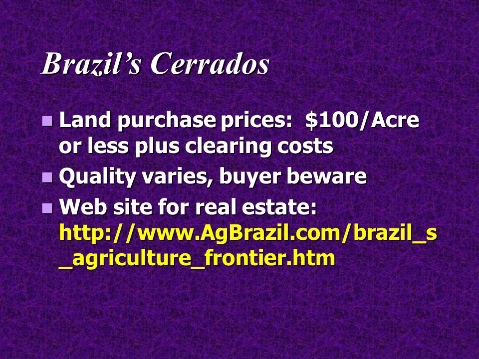 Brazil's Cerrados Land purchase prices: $100/Acre or less plus clearing costs Land purchase prices: $100/Acre or less plus clearing costs Quality vari
