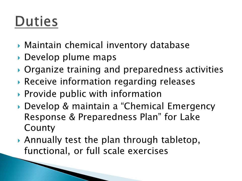  Maintain chemical inventory database  Develop plume maps  Organize training and preparedness activities  Receive information regarding releases  Provide public with information  Develop & maintain a Chemical Emergency Response & Preparedness Plan for Lake County  Annually test the plan through tabletop, functional, or full scale exercises