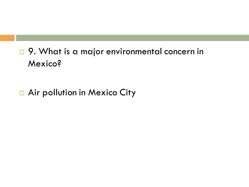  9. What is a major environmental concern in Mexico?  Air pollution in Mexico City