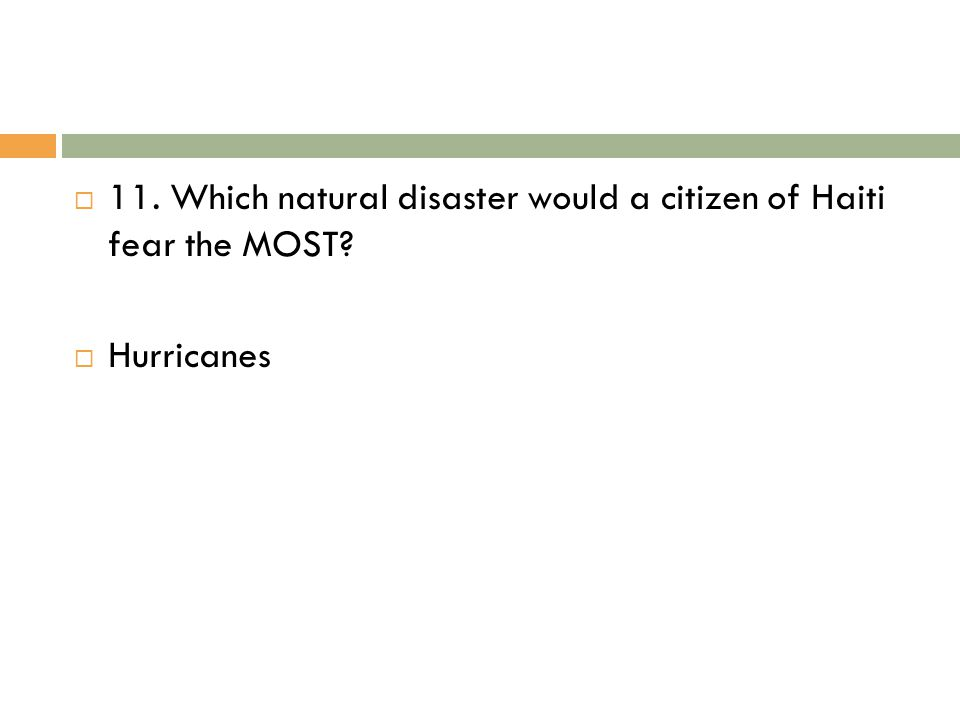  11. Which natural disaster would a citizen of Haiti fear the MOST?  Hurricanes