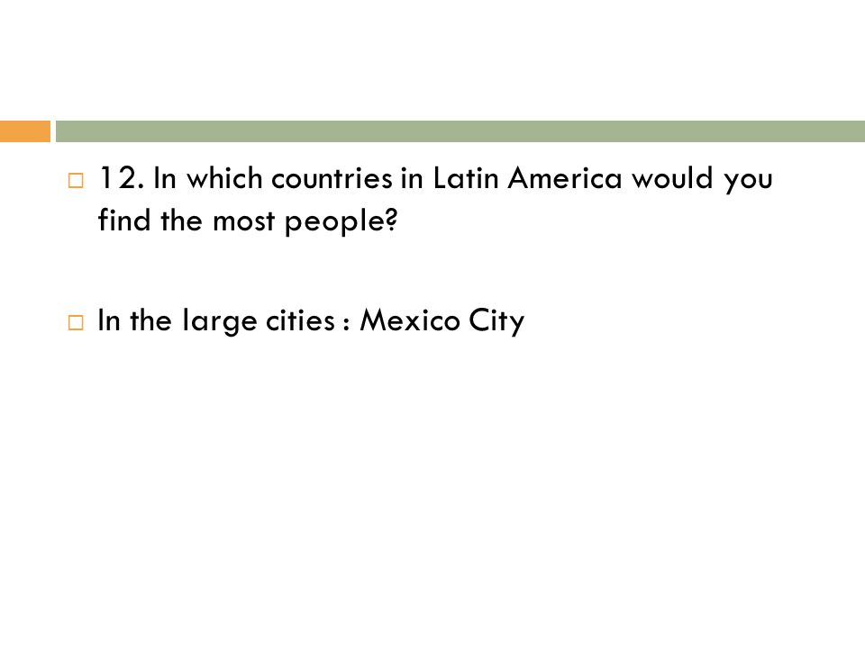  12. In which countries in Latin America would you find the most people?  In the large cities : Mexico City
