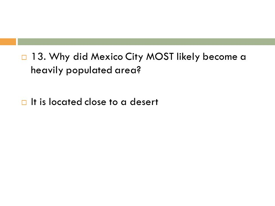  13. Why did Mexico City MOST likely become a heavily populated area?  It is located close to a desert