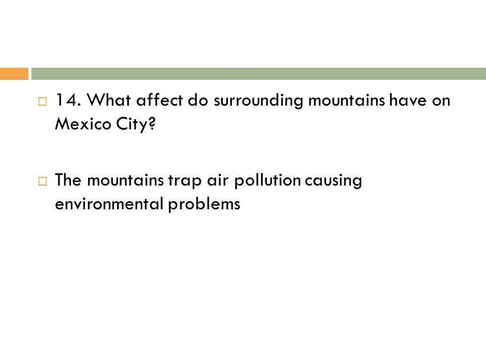  14. What affect do surrounding mountains have on Mexico City?  The mountains trap air pollution causing environmental problems