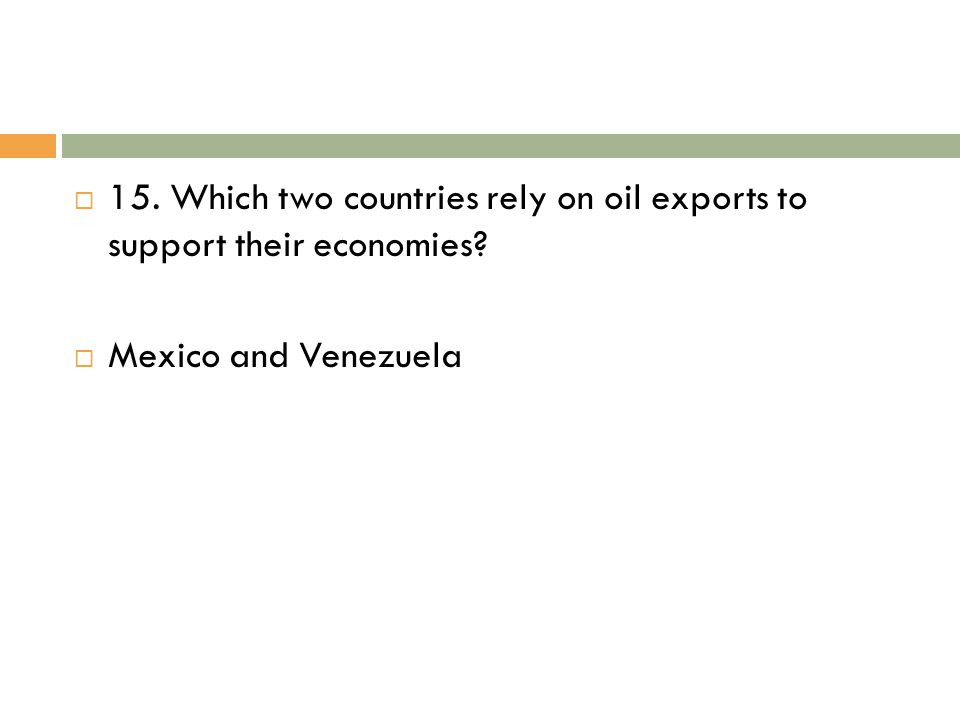  15. Which two countries rely on oil exports to support their economies?  Mexico and Venezuela