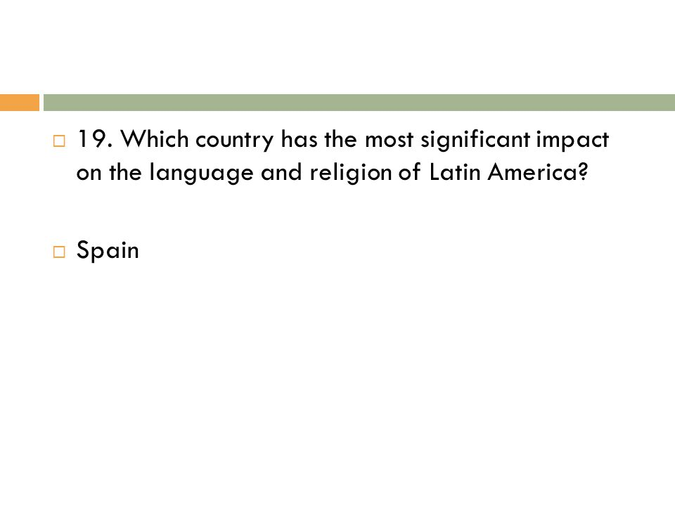  19. Which country has the most significant impact on the language and religion of Latin America?  Spain