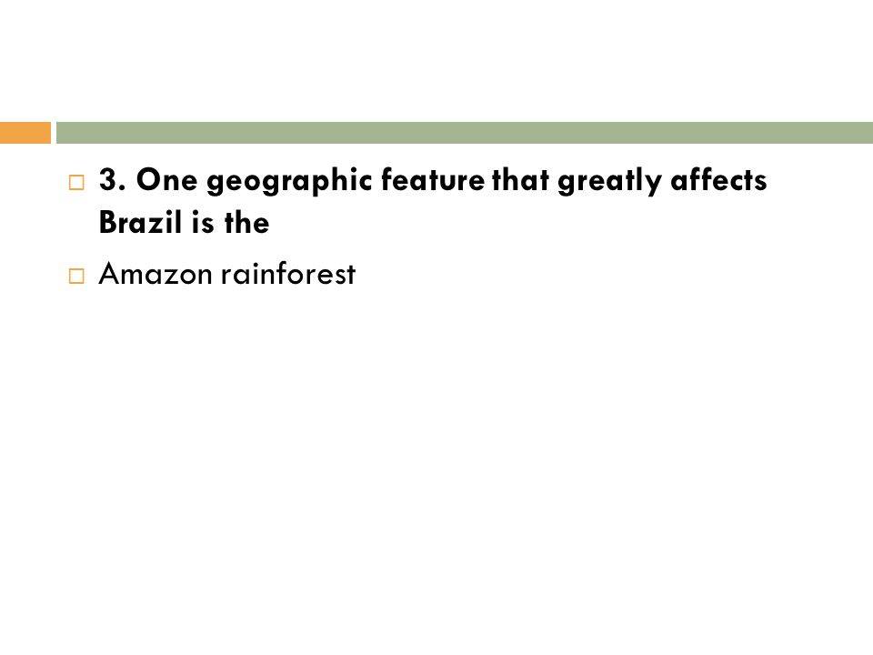  3. One geographic feature that greatly affects Brazil is the  Amazon rainforest