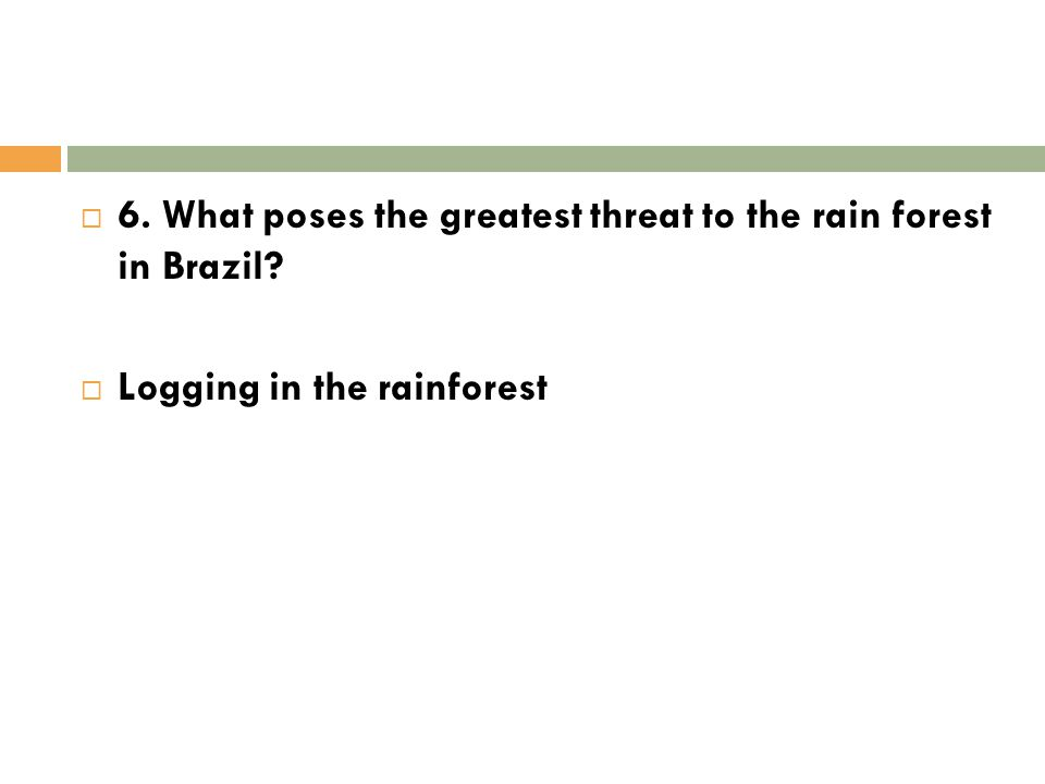  6. What poses the greatest threat to the rain forest in Brazil?  Logging in the rainforest