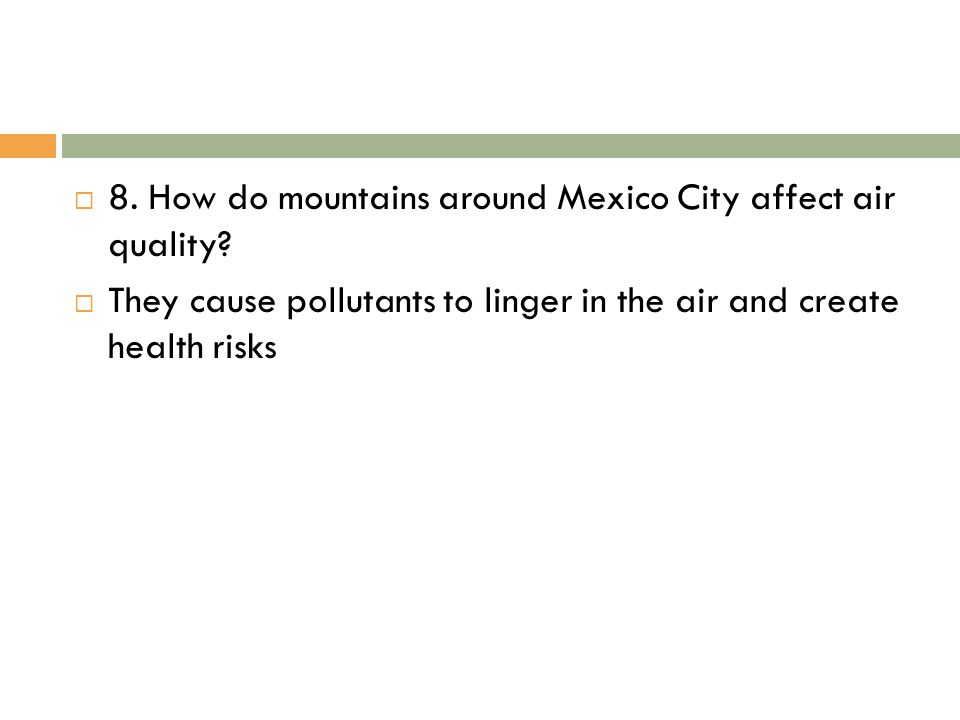  8. How do mountains around Mexico City affect air quality?  They cause pollutants to linger in the air and create health risks