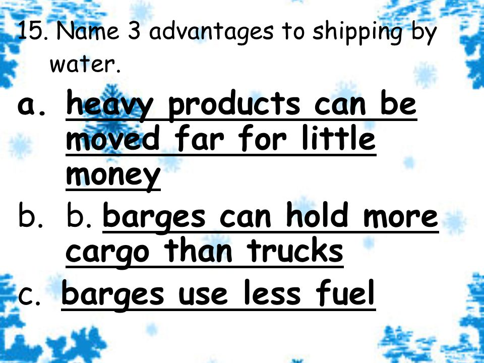 15. Name 3 advantages to shipping by water.