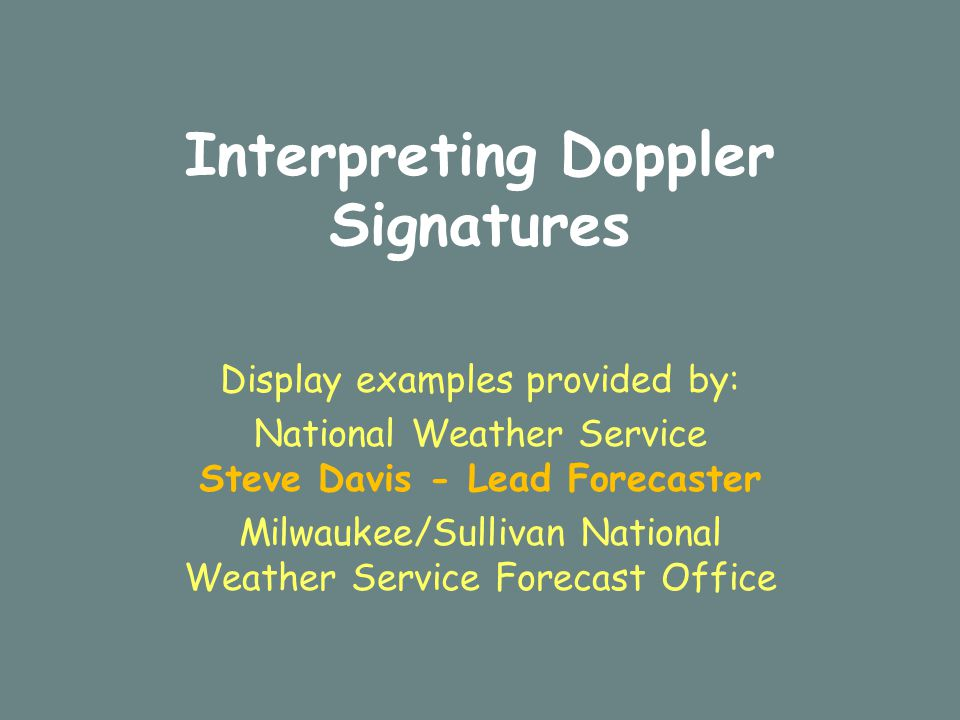Interpreting Doppler Signatures Display examples provided by: National Weather Service Steve Davis - Lead Forecaster Milwaukee/Sullivan National Weather Service Forecast Office