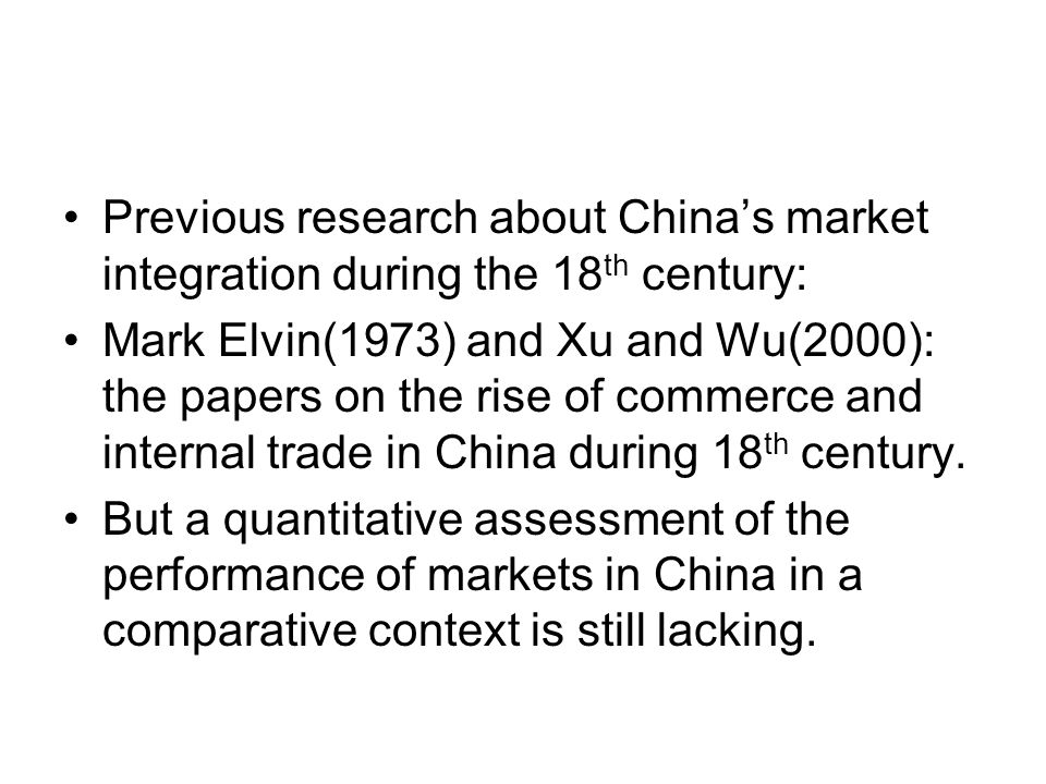 Previous research about China's market integration during the 18 th century: Mark Elvin(1973) and Xu and Wu(2000): the papers on the rise of commerce and internal trade in China during 18 th century.