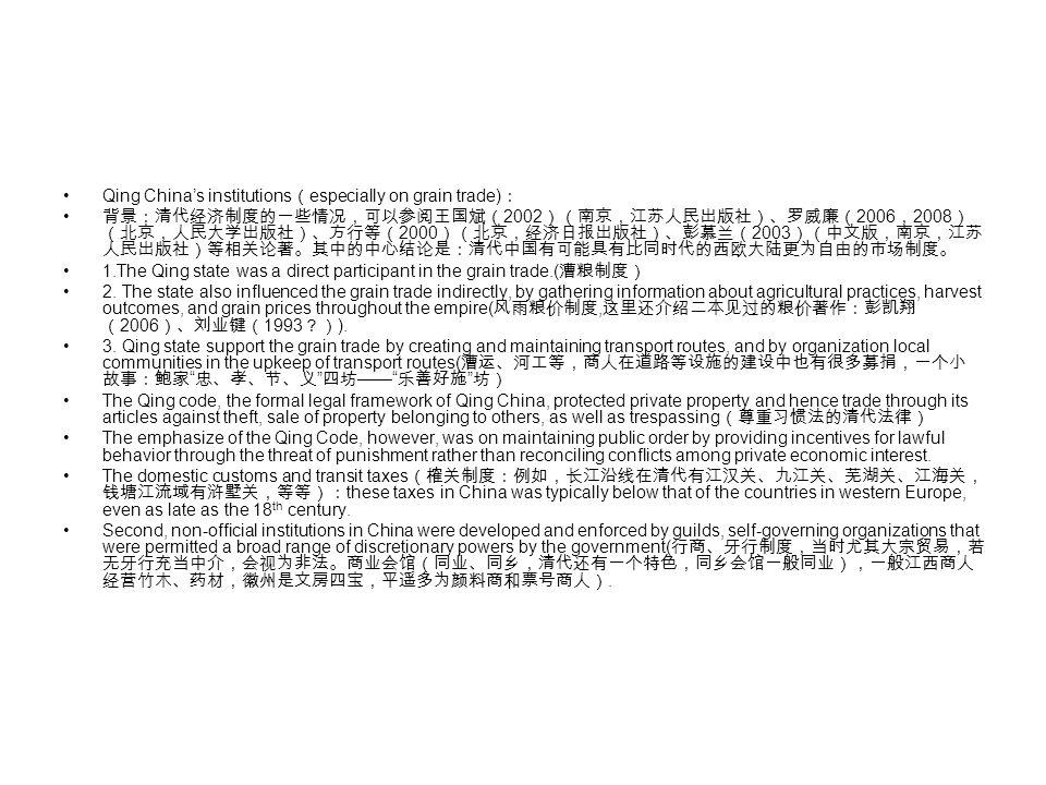 Qing China's institutions ( especially on grain trade) : 背景:清代经济制度的一些情况,可以参阅王国斌( 2002 )(南京,江苏人民出版社)、罗威廉( 2006 , 2008 ) (北京,人民大学出版社)、方行等( 2000 )(北京,经济日报出版社)、彭慕兰( 2003 )(中文版,南京,江苏 人民出版社)等相关论著。其中的中心结论是:清代中国有可能具有比同时代的西欧大陆更为自由的市场制度。 1.The Qing state was a direct participant in the grain trade.( 漕粮制度) 2.