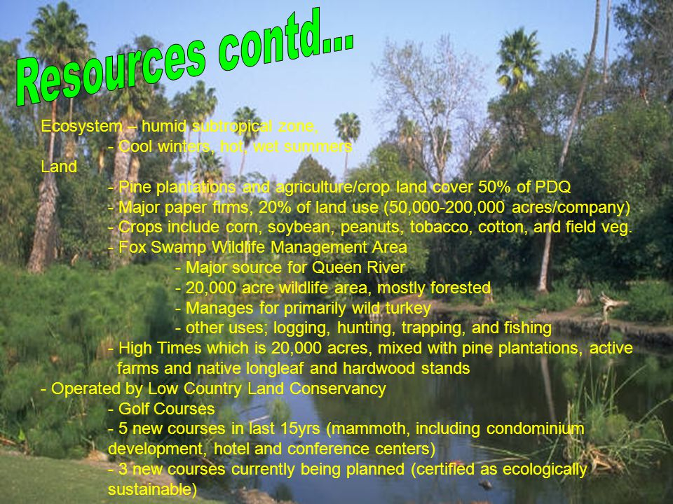 Ecosystem – humid subtropical zone, - Cool winters, hot, wet summers Land - Pine plantations and agriculture/crop land cover 50% of PDQ - Major paper firms, 20% of land use (50,000-200,000 acres/company) - Crops include corn, soybean, peanuts, tobacco, cotton, and field veg.