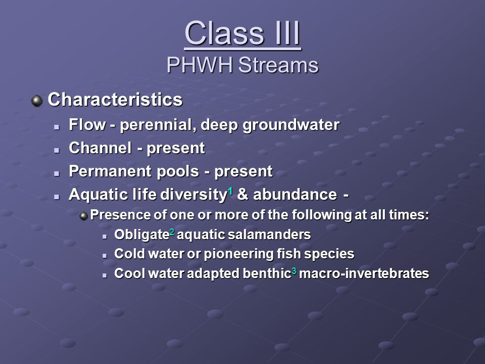 Class III PHWH Streams Characteristics Flow - perennial, deep groundwater Flow - perennial, deep groundwater Channel - present Channel - present Permanent pools - present Permanent pools - present Aquatic life diversity 1 & abundance - Aquatic life diversity 1 & abundance - Presence of one or more of the following at all times: Obligate 2 aquatic salamanders Obligate 2 aquatic salamanders Cold water or pioneering fish species Cold water or pioneering fish species Cool water adapted benthic 3 macro-invertebrates Cool water adapted benthic 3 macro-invertebrates