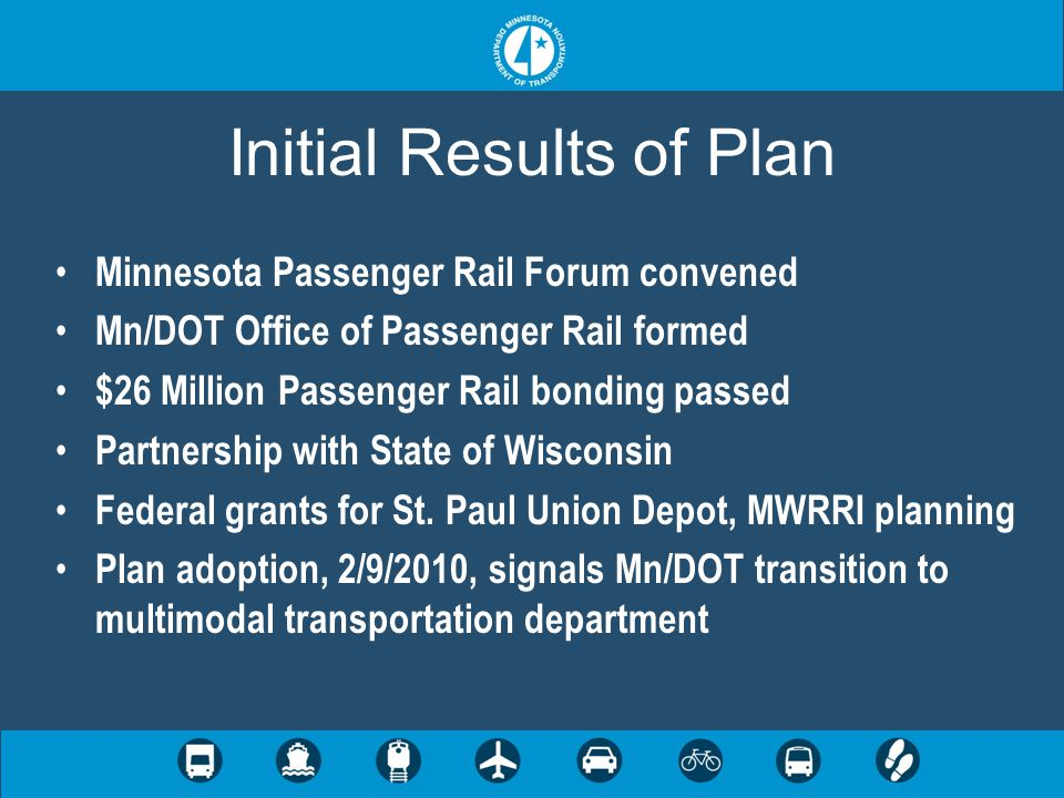 Initial Results of Plan Minnesota Passenger Rail Forum convened Mn/DOT Office of Passenger Rail formed $26 Million Passenger Rail bonding passed Partnership with State of Wisconsin Federal grants for St.