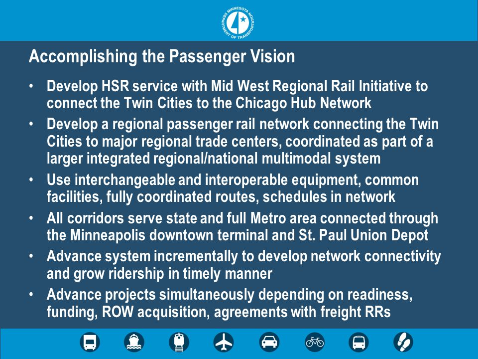 Accomplishing the Passenger Vision Develop HSR service with Mid West Regional Rail Initiative to connect the Twin Cities to the Chicago Hub Network Develop a regional passenger rail network connecting the Twin Cities to major regional trade centers, coordinated as part of a larger integrated regional/national multimodal system Use interchangeable and interoperable equipment, common facilities, fully coordinated routes, schedules in network All corridors serve state and full Metro area connected through the Minneapolis downtown terminal and St.