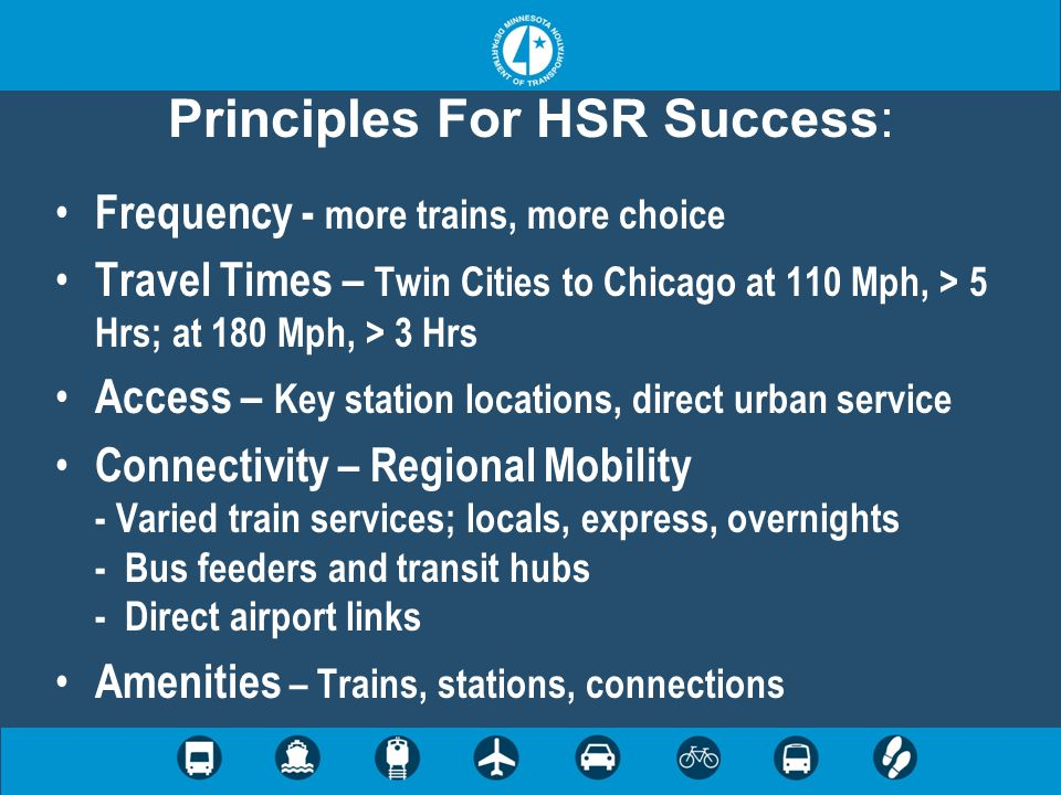 Principles For HSR Success: Frequency - more trains, more choice Travel Times – Twin Cities to Chicago at 110 Mph, > 5 Hrs; at 180 Mph, > 3 Hrs Access – Key station locations, direct urban service Connectivity – Regional Mobility - Varied train services; locals, express, overnights - Bus feeders and transit hubs - Direct airport links Amenities – Trains, stations, connections