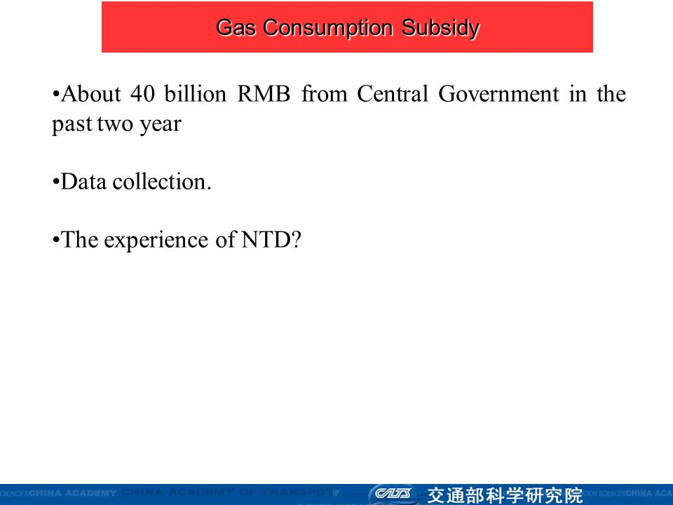 About 40 billion RMB from Central Government in the past two year Data collection. The experience of NTD? Gas Consumption Subsidy