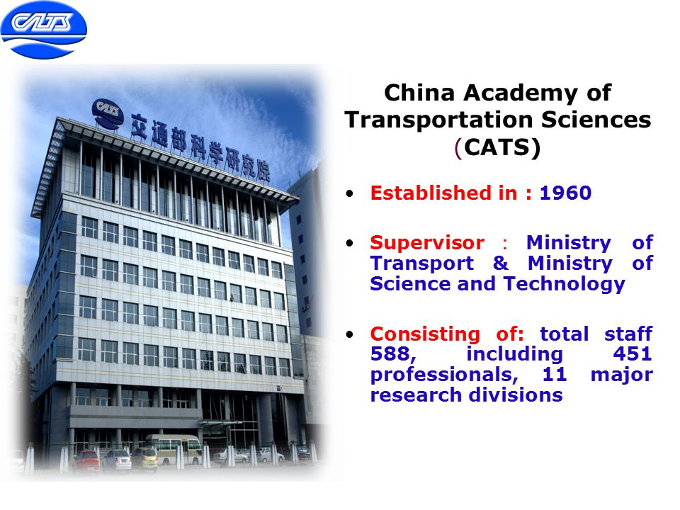 China Academy of Transportation Sciences (CATS) Established in : 1960 Supervisor : Ministry of Transport & Ministry of Science and Technology Consisti