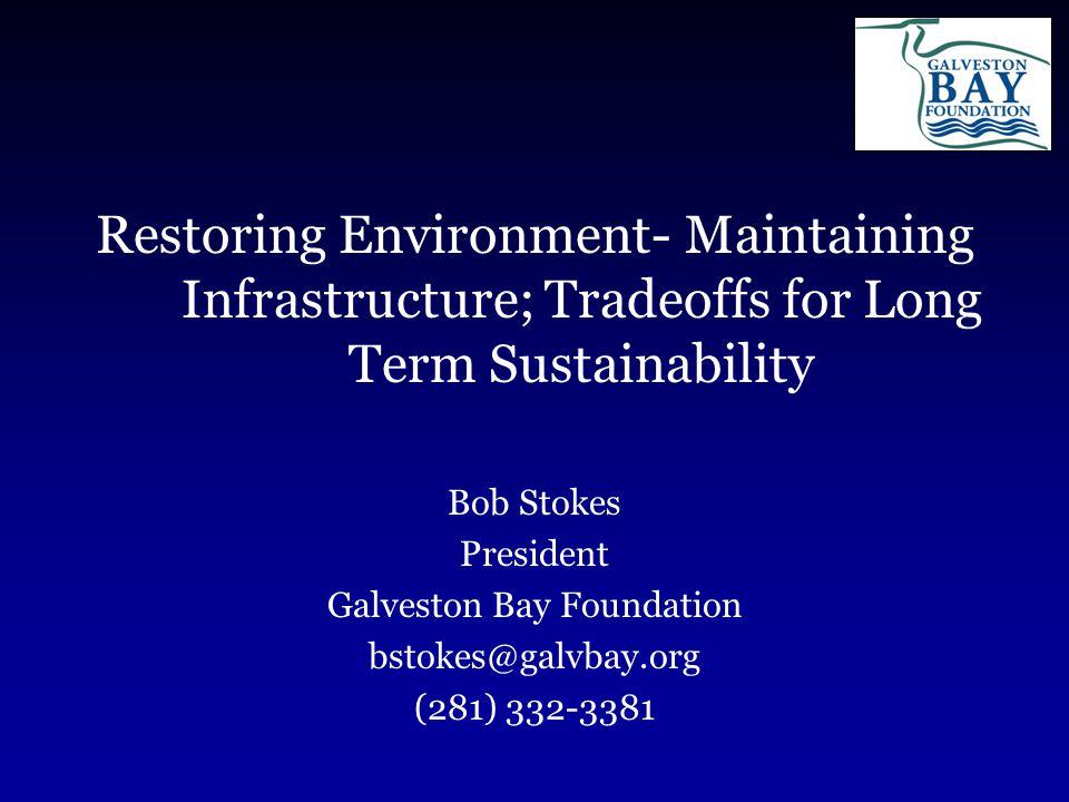 Restoring Environment- Maintaining Infrastructure; Tradeoffs for Long Term Sustainability Bob Stokes President Galveston Bay Foundation bstokes@galvbay.org (281) 332-3381