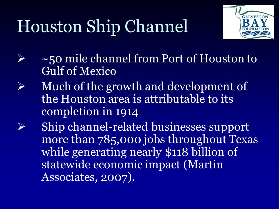 Houston Ship Channel  ~50 mile channel from Port of Houston to Gulf of Mexico  Much of the growth and development of the Houston area is attributable to its completion in 1914  Ship channel-related businesses support more than 785,000 jobs throughout Texas while generating nearly $118 billion of statewide economic impact (Martin Associates, 2007).