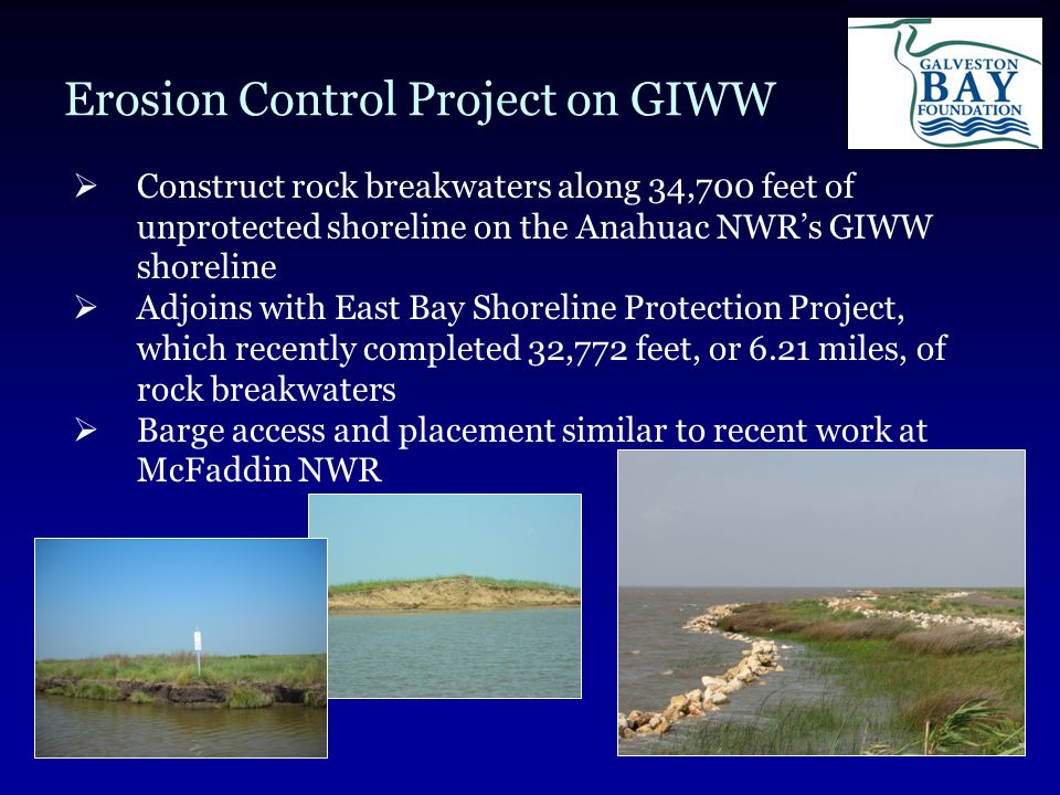 Erosion Control Project on GIWW  Construct rock breakwaters along 34,700 feet of unprotected shoreline on the Anahuac NWR's GIWW shoreline  Adjoins with East Bay Shoreline Protection Project, which recently completed 32,772 feet, or 6.21 miles, of rock breakwaters  Barge access and placement similar to recent work at McFaddin NWR