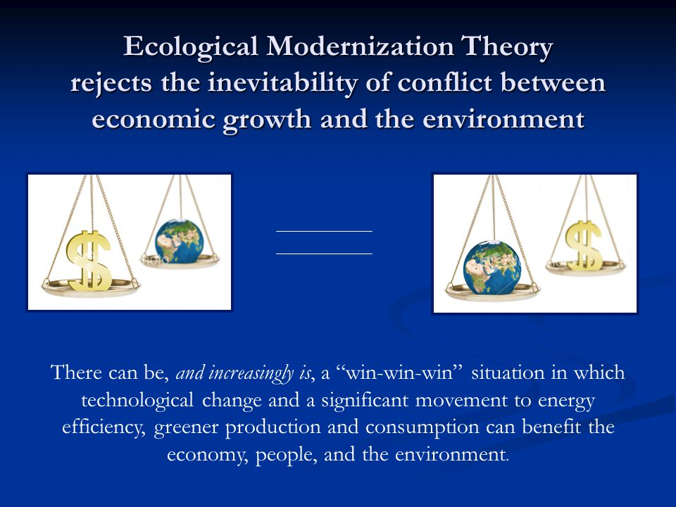 Ecological Modernization Theory rejects the inevitability of conflict between economic growth and the environment There can be, and increasingly is, a win-win-win situation in which technological change and a significant movement to energy efficiency, greener production and consumption can benefit the economy, people, and the environment.