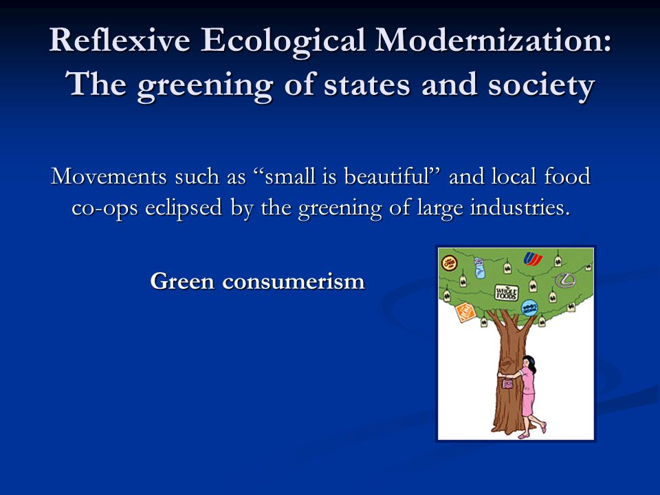Reflexive Ecological Modernization: The greening of states and society Movements such as small is beautiful and local food co-ops eclipsed by the greening of large industries.