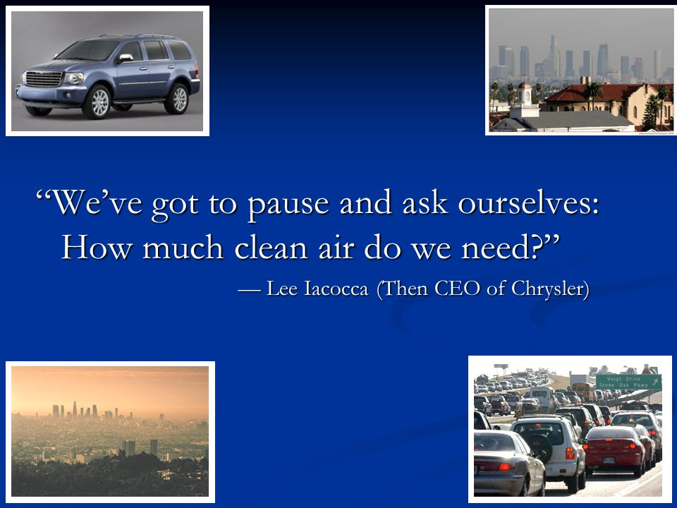 We've got to pause and ask ourselves: How much clean air do we need — Lee Iacocca (Then CEO of Chrysler)