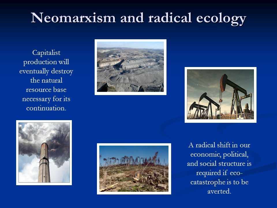 Neomarxism and radical ecology A radical shift in our economic, political, and social structure is required if eco- catastrophe is to be averted.