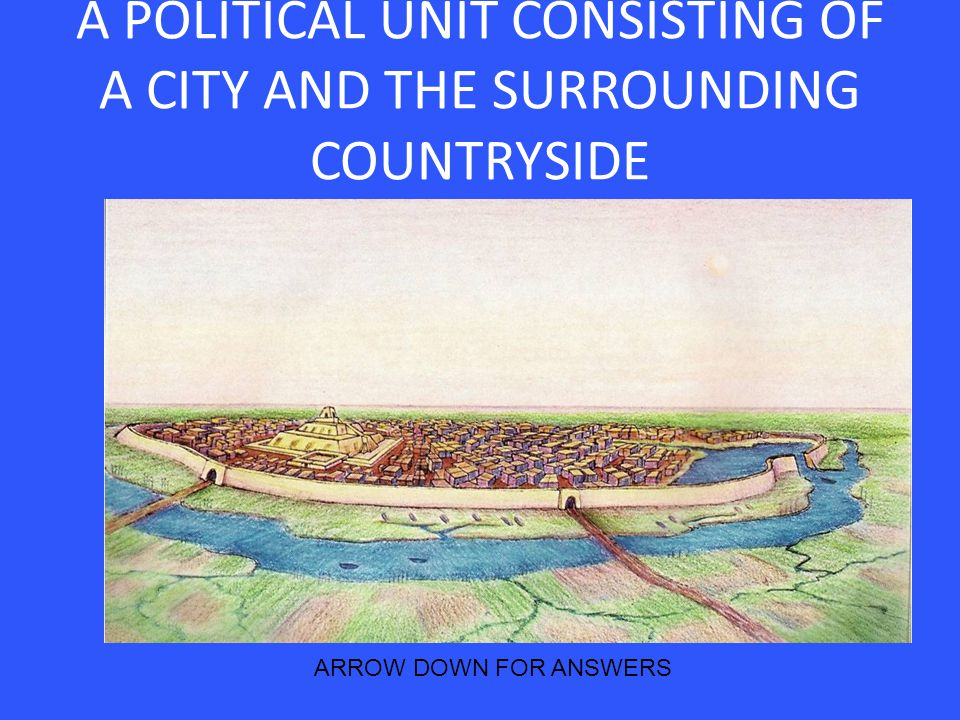 A POLITICAL UNIT CONSISTING OF A CITY AND THE SURROUNDING COUNTRYSIDE ARROW DOWN FOR ANSWERS