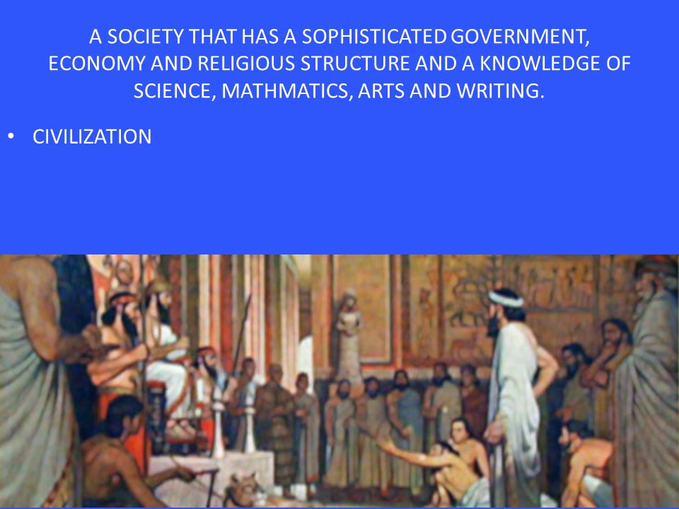 A SOCIETY THAT HAS A SOPHISTICATED GOVERNMENT, ECONOMY AND RELIGIOUS STRUCTURE AND A KNOWLEDGE OF SCIENCE, MATHMATICS, ARTS AND WRITING.