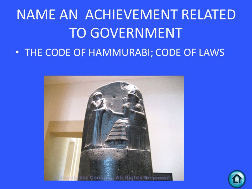 NAME AN ACHIEVEMENT RELATED TO GOVERNMENT THE CODE OF HAMMURABI; CODE OF LAWS