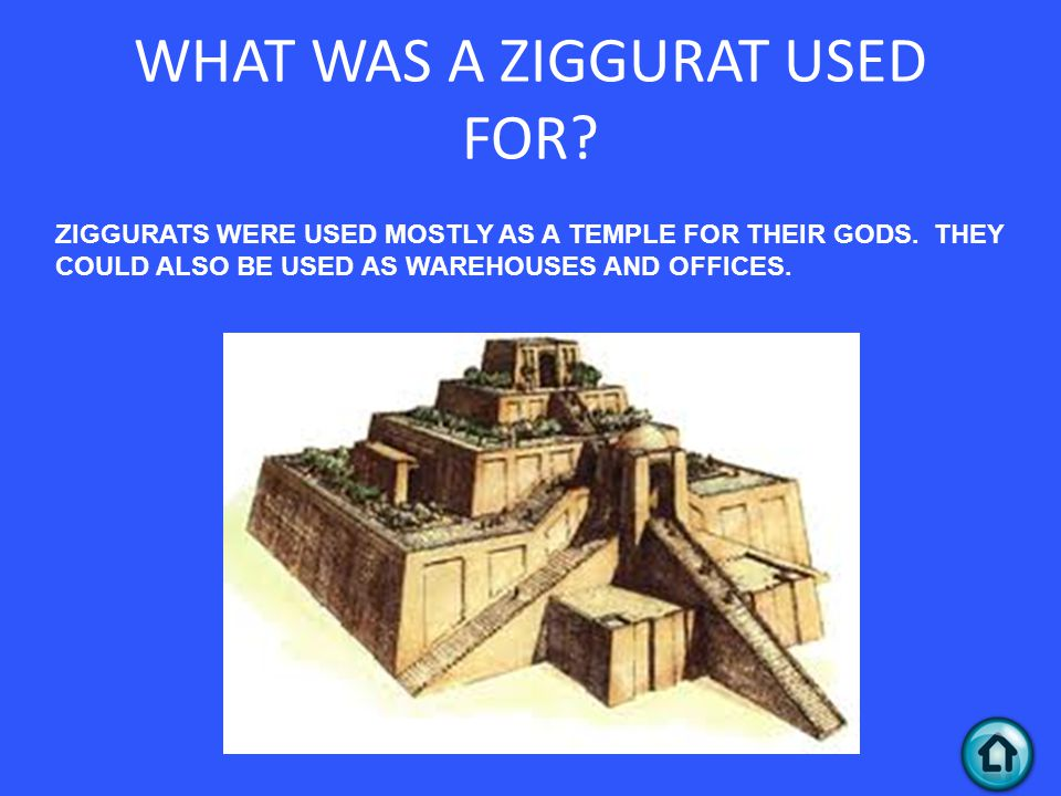 WHAT WAS A ZIGGURAT USED FOR.ZIGGURATS WERE USED MOSTLY AS A TEMPLE FOR THEIR GODS.