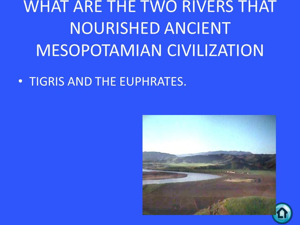 WHAT ARE THE TWO RIVERS THAT NOURISHED ANCIENT MESOPOTAMIAN CIVILIZATION TIGRIS AND THE EUPHRATES.