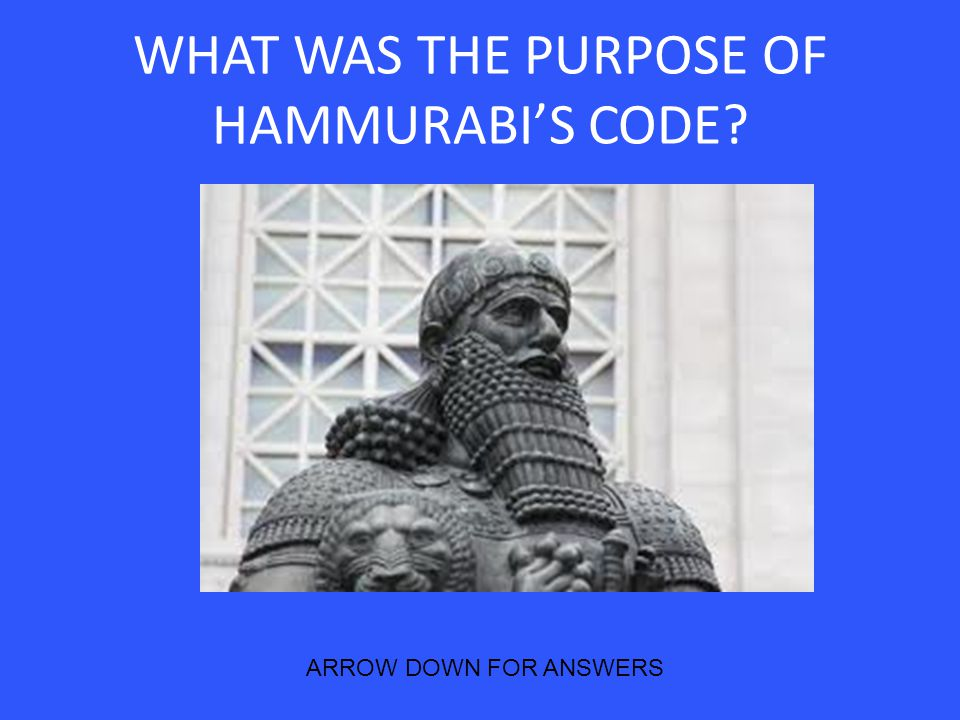 WHAT WAS THE PURPOSE OF HAMMURABI'S CODE? ARROW DOWN FOR ANSWERS