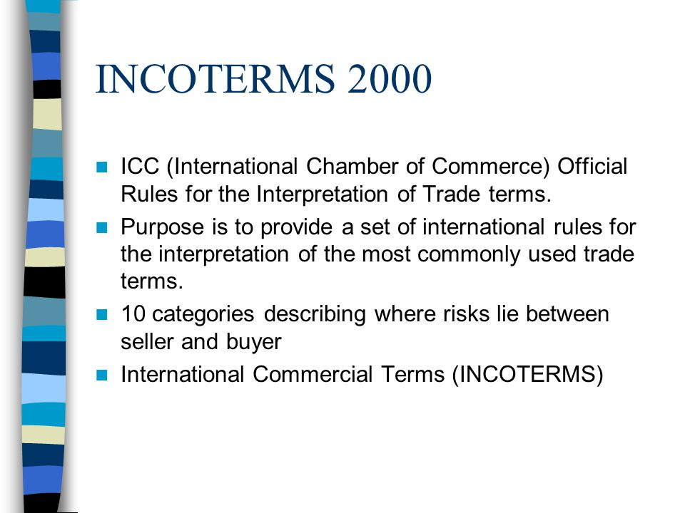 INCOTERMS 2000 ICC (International Chamber of Commerce) Official Rules for the Interpretation of Trade terms. Purpose is to provide a set of internatio