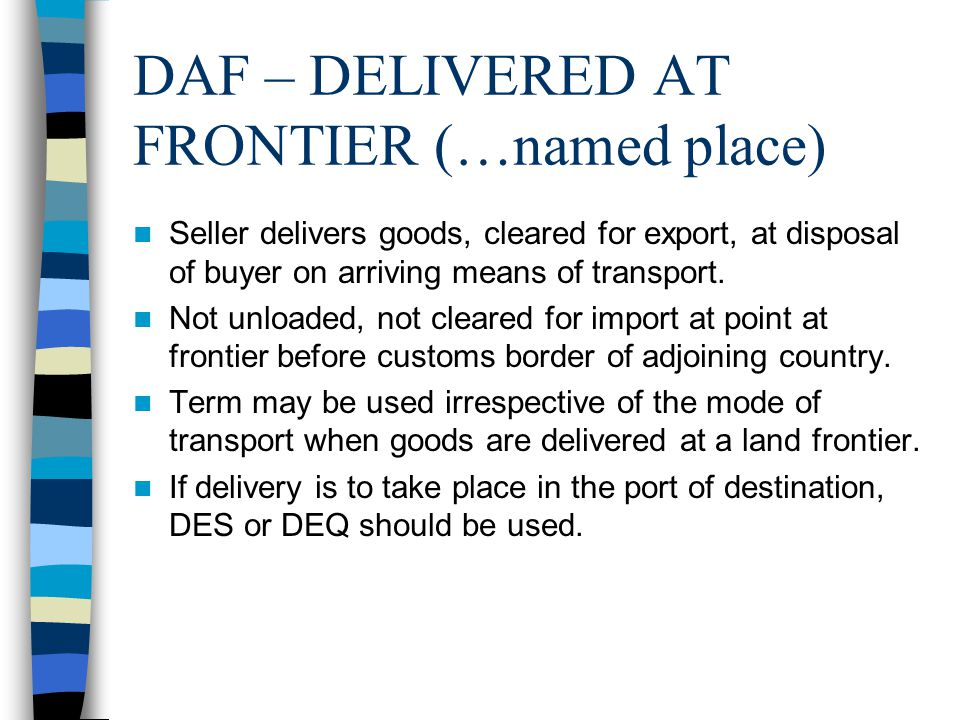 DAF – DELIVERED AT FRONTIER (…named place) Seller delivers goods, cleared for export, at disposal of buyer on arriving means of transport. Not unloade