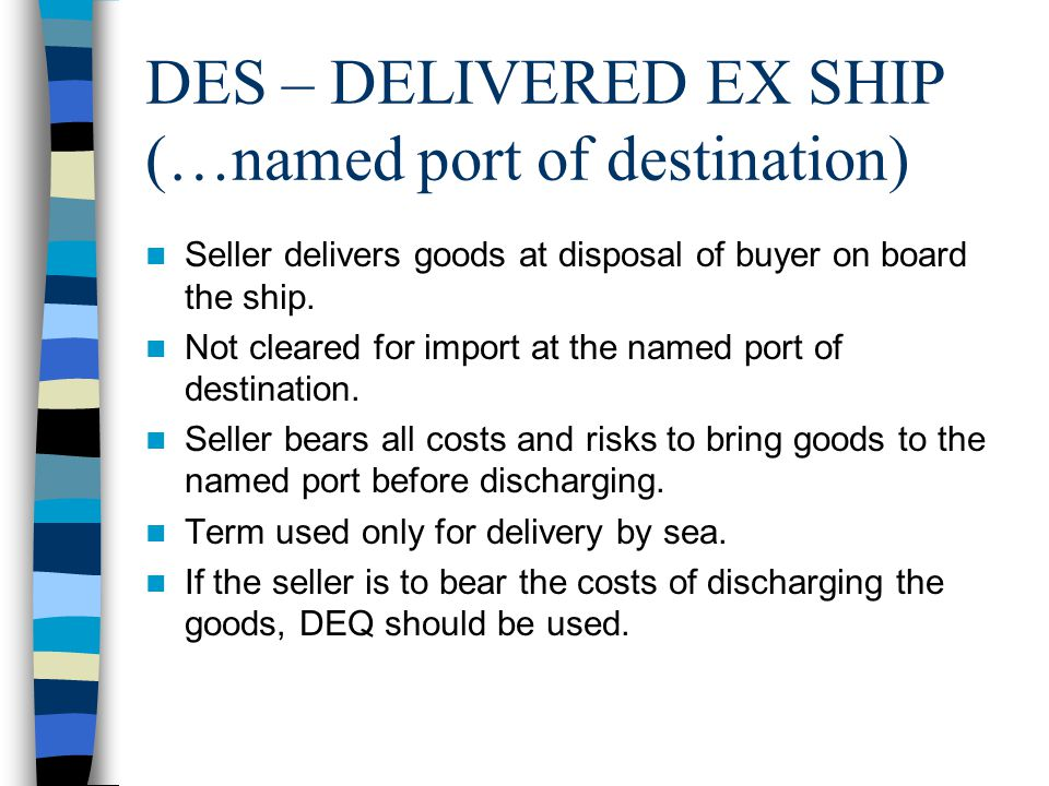 DES – DELIVERED EX SHIP (…named port of destination) Seller delivers goods at disposal of buyer on board the ship. Not cleared for import at the named