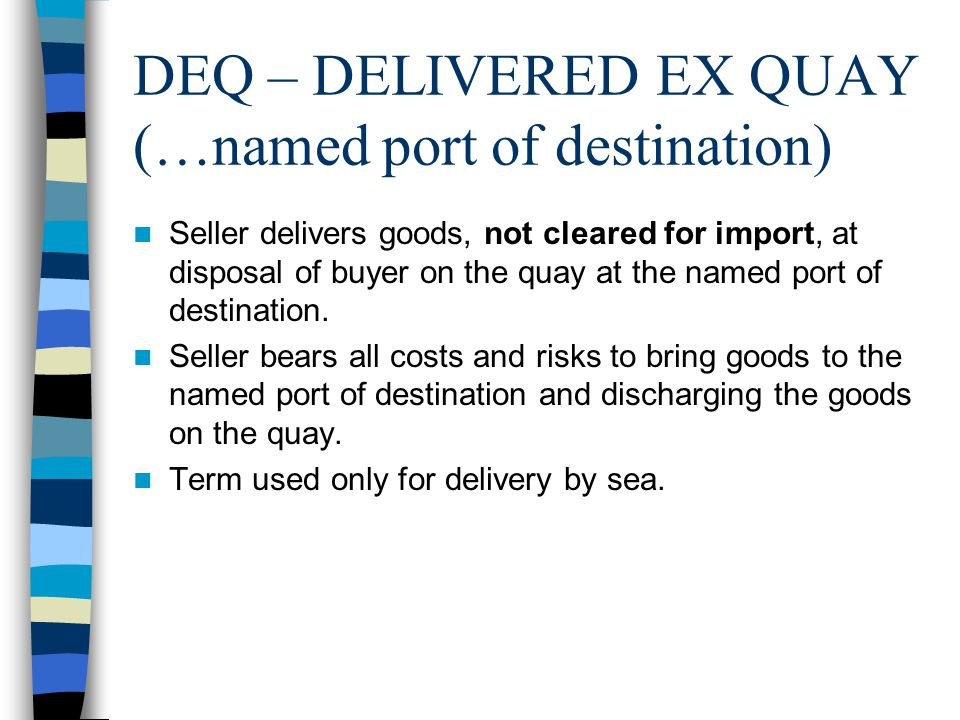 DEQ – DELIVERED EX QUAY (…named port of destination) Seller delivers goods, not cleared for import, at disposal of buyer on the quay at the named port