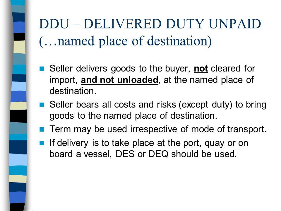 DDU – DELIVERED DUTY UNPAID (…named place of destination) Seller delivers goods to the buyer, not cleared for import, and not unloaded, at the named p
