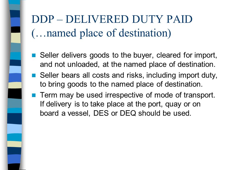 DDP – DELIVERED DUTY PAID (…named place of destination) Seller delivers goods to the buyer, cleared for import, and not unloaded, at the named place o
