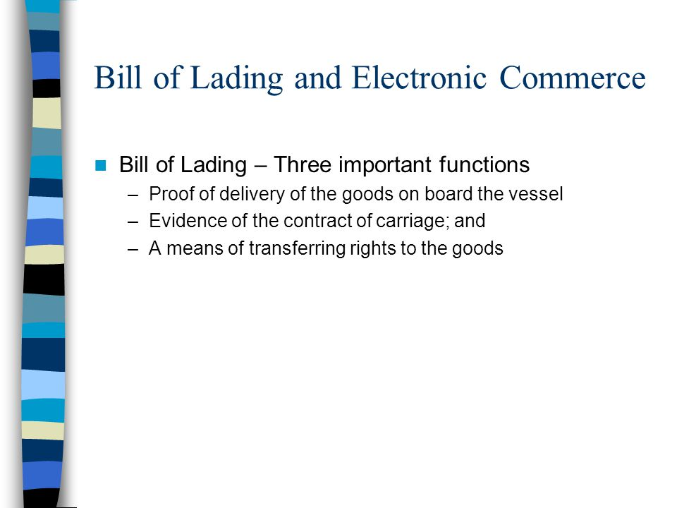 Bill of Lading and Electronic Commerce Bill of Lading – Three important functions –Proof of delivery of the goods on board the vessel –Evidence of the