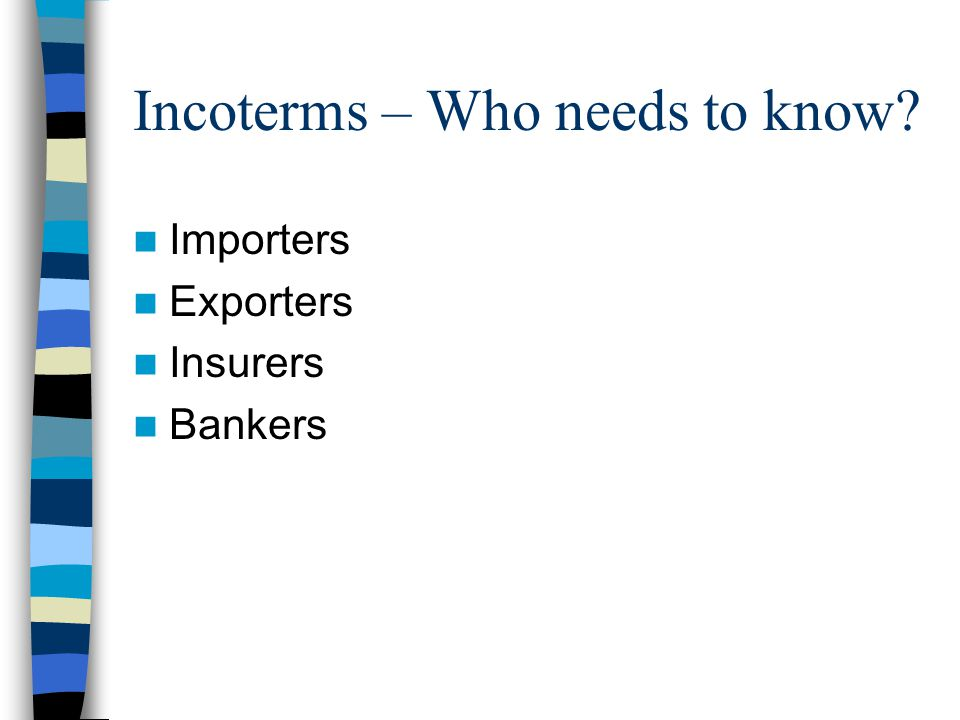 Incoterms – Who needs to know? Importers Exporters Insurers Bankers