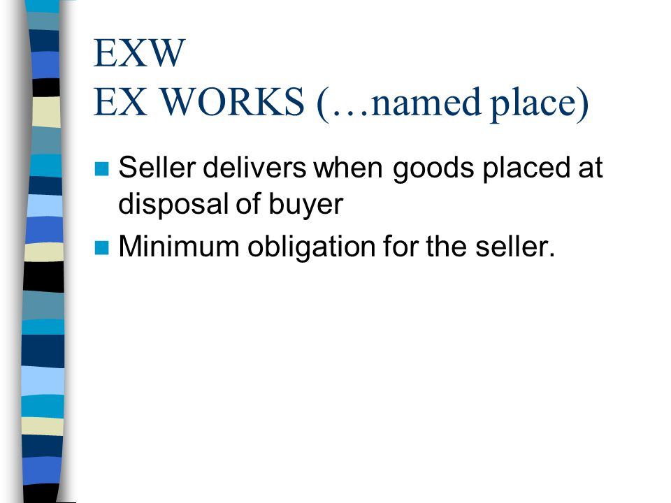 EXW EX WORKS (…named place) Seller delivers when goods placed at disposal of buyer Minimum obligation for the seller.