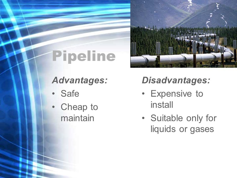 Pipeline Advantages: Safe Cheap to maintain Disadvantages: Expensive to install Suitable only for liquids or gases