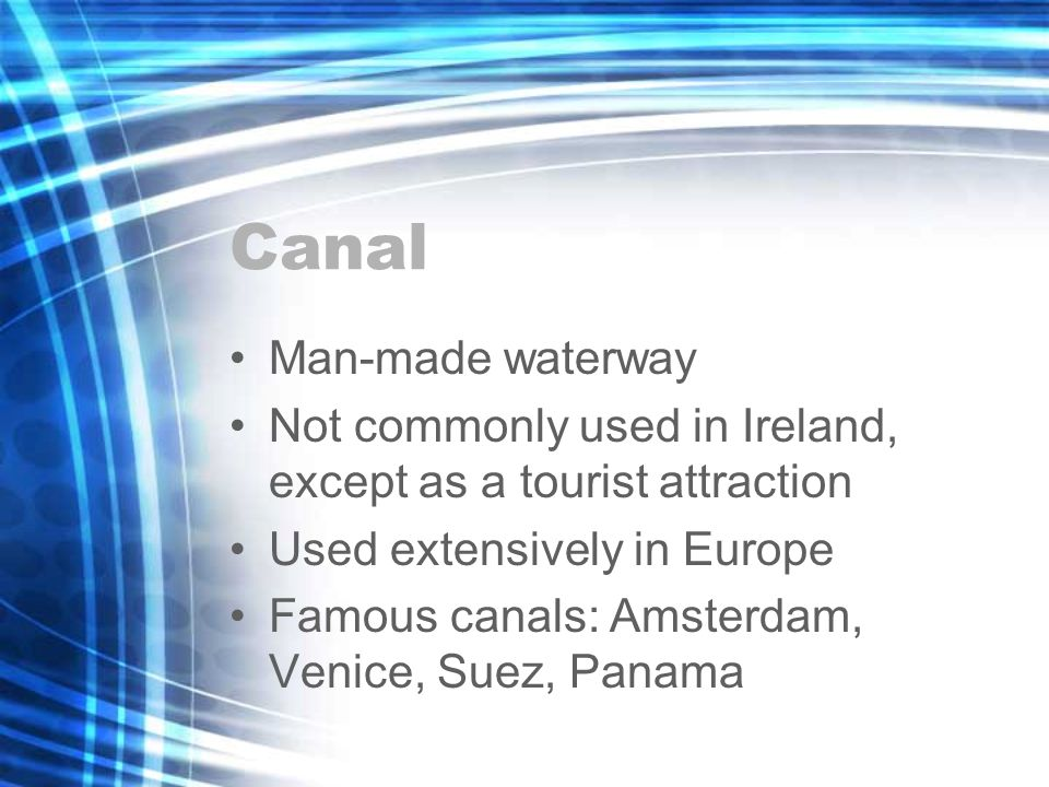 Canal Man-made waterway Not commonly used in Ireland, except as a tourist attraction Used extensively in Europe Famous canals: Amsterdam, Venice, Suez, Panama