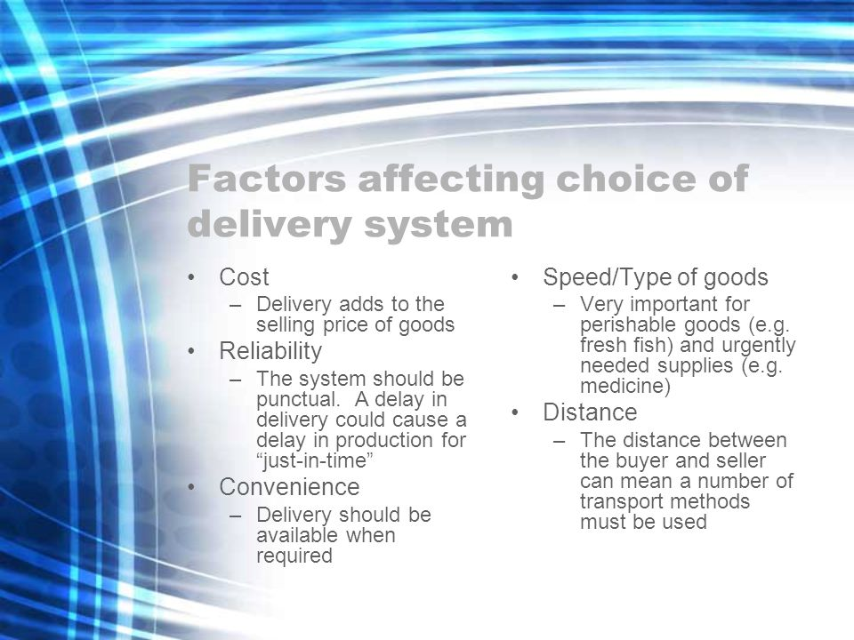 Factors affecting choice of delivery system Cost –Delivery adds to the selling price of goods Reliability –The system should be punctual.